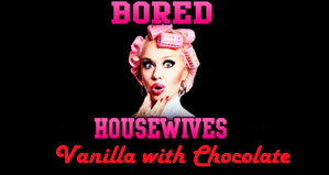 Bored Housewives: Vanilla with Chocolate
