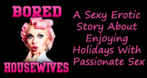 erotic story, hot and sexy story, bored housewives, passionate sex, sexy erotic story