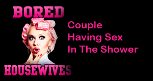 couple having sex, sex in the shower, having sex in the shower, erotic podcast, bored housewives